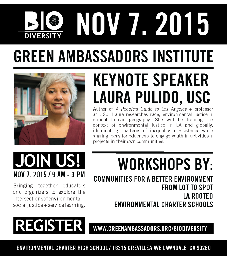 KEYNOTE SPEAKER Laura Pulido, USC We are thrilled to have Laura Pulido speaking at BIO+DIVERSITY. Author of A People's Guide to Los Angeles and professor at USC, Laura researches race, environmental justice and critical human geography. She will be framing the context of environmental justice in LA and globally, illuminating patterns of inequality and resistance while sharing ideas for educators to engage youth in activities and projects in their own communities. WORKSHOPS BY Communities for a Better Environment From Lot to Spot LA Rooted Environmental Charter Schools See www.greenambassadors.org/biodiversity for more details.